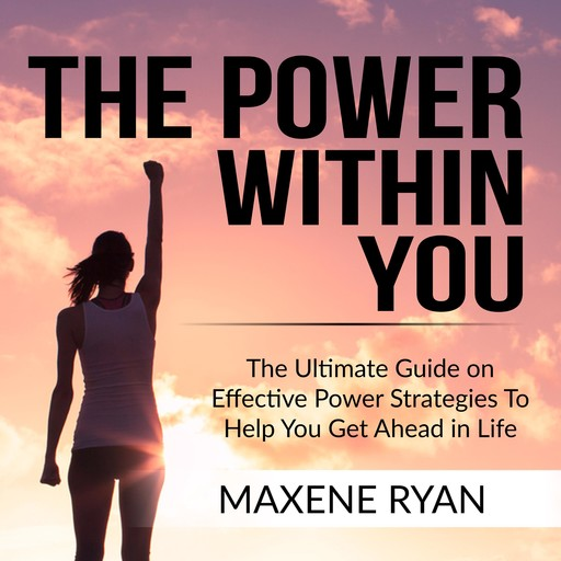 The Power Within You: The Ultimate Guide on Effective Power Strategies To Help You Get Ahead in Life, Maxene Ryan