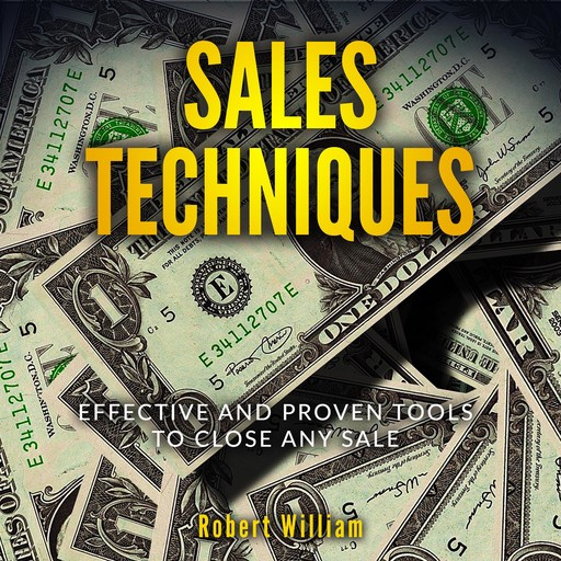 Sales Techniques: Effective and Proven Tools to Close Any Sale, Robert William