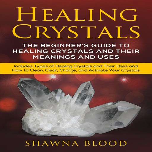 Healing Crystals: The Beginner's Guide to Healing Crystals and Their Meanings and Uses, Shawna Blood