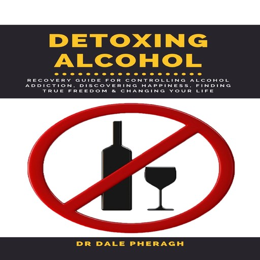 Detoxing Alcohol : Recovery Guide For Controlling Alcohol Addiction, Discovering Happiness, Finding True Freedom & Changing Your Life, Dale Pheragh