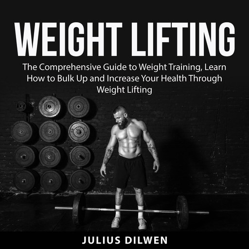 Weight Lifting: The Comprehensive Guide to Weight Training, Learn How to Bulk Up and Increase Your Health Through Weight Lifting, Julius Dilwen