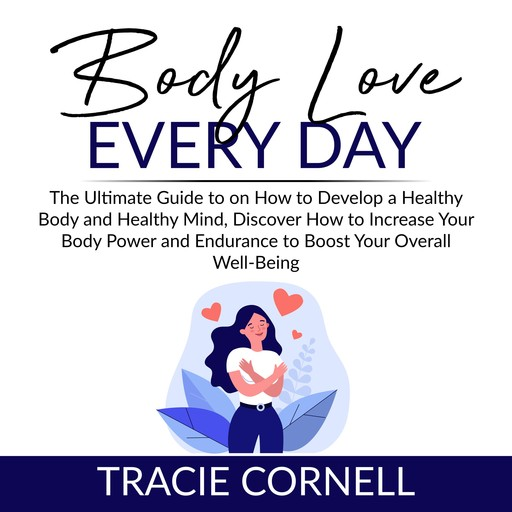 Body Love Every Day: The Ultimate Guide to on How to Develop a Healthy Body and Healthy Mind, Discover How to Increase Your Body Power and Endurance to Boost Your Overall Well-Being, Tracie Cornell