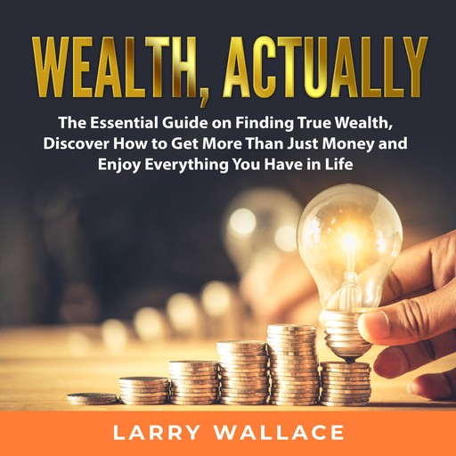 Wealth, Actually: The Essential Guide on Finding True Wealth, Discover How to Get More Than Just Money and Enjoy Everything You Have in Life, Larry Wallace