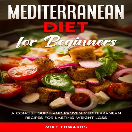 Mediterranean Diet for Beginners: A Concise Guide and Proven Mediterranean Recipes for Lasting Weight Loss, Mike Edwards