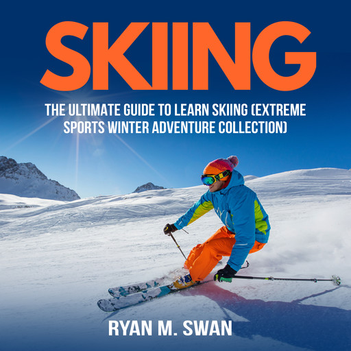 Skiing: The Ultimate Guide to learn Skiing (Extreme sports winter adventure Collection), Ryan M. Swan