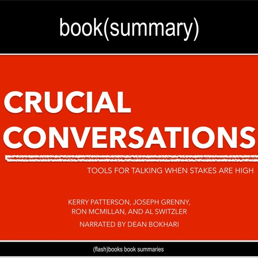 Crucial Conversations by Kerry Patterson, Joseph Grenny, Ron McMillan, and Al Switzler - Book Summary, Dean Bokhari, Flashbooks