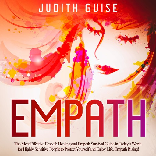 Empath: The Most Effective Empath Healing and Empath Survival Guide in Today's World for Highly Sensitive People to Protect Yourself and Enjoy Life. Empath Rising!, Judith Guise