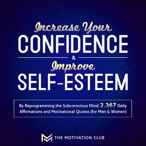 Increase Your Confidence and Improve Self-Esteem by Reprogramming the Subconscious Mind 2,367 Daily Affirmations and Motivational Quotes (for Men & Women), The Motivation Club