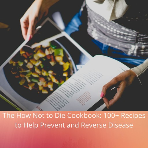 How Not to Die Cookbook, The: 100+ Recipes to Help Prevent and Reverse Disease, Michael Greger