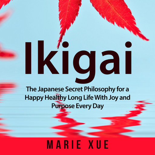 Ikigai: The Japanese Secret Philosophy for a Happy Healthy Long Life With Joy and Purpose Every Day, Marie Xue