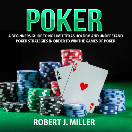 Poker: A Beginners Guide To No Limit Texas Holdem and Understand Poker Strategies in Order to Win the Games of Poker, Robert Miller