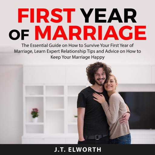 First Year of Marriage: The Essential Guide on How to Survive Your First Year of Marriage, Learn Expert Relationship Tips and Advice on How to Keep Your Marriage Happy, J.T. Elworth
