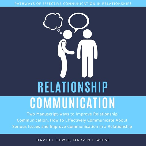Relationship Communication: Two Manuscript-ways to Improve Relationship Communication, How to Effectively Communicate About Serious Issues and Improve Communication in a Relationship, David Lewis, Marvin L Wiese