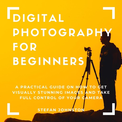 Digital Photography for Beginners: A Practical Guide on How to Get Visually Stunning Images and Take Full Control of Your Camera, Stefan Johnston