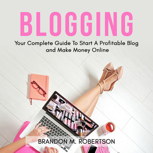 Blogging: Your Complete Guide To Start A Profitable Blog and Make Money Online, Brandon M. Robertson