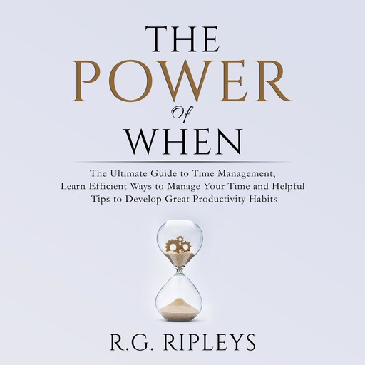 The Power of When: The Ultimate Guide to Time Management, Learn Efficient Ways to Manage Your Time and Helpful Tips to Develop Great Productivity Habits, R.G. Ripleys