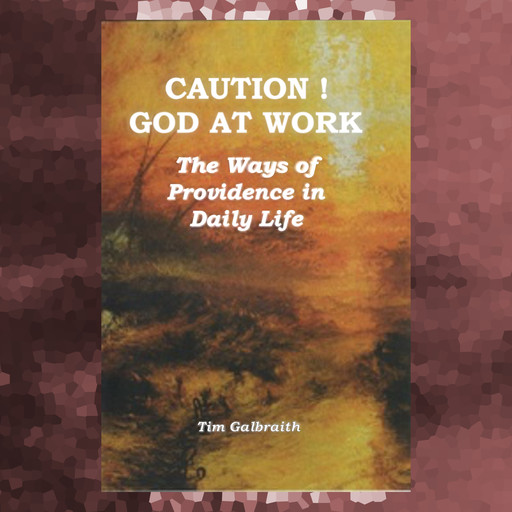 CAUTION! God At Work. The Ways Of Providence In Daily Life., Tim Galbraith