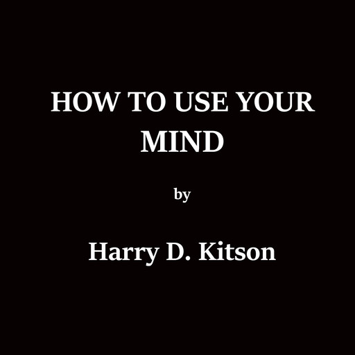 How To Use Your Mind, Harry D.Kitson