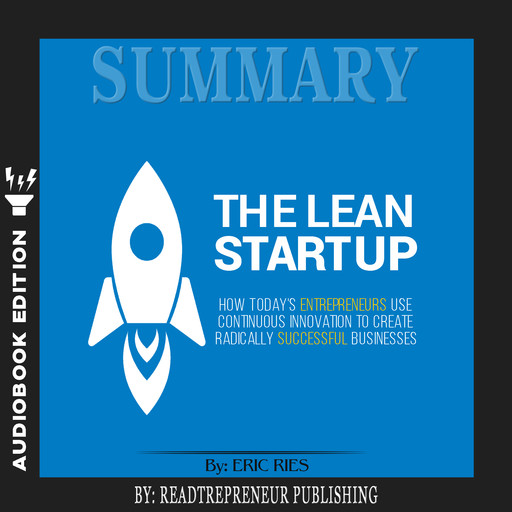 Summary of The Lean Startup: How Today's Entrepreneurs Use Continuous Innovation to Create Radically Successful Businesses by Eric Ries, Readtrepreneur Publishing