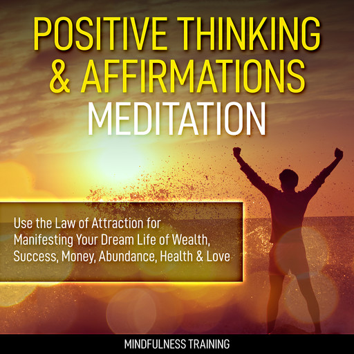 Positive Thinking & Affirmations Meditation: Use the Law of Attraction for Manifesting Your Dream Life of Wealth, Success, Money, Abundance, Health & Love (Self Hypnosis, Affirmations, Guided Imagery & Relaxation Techniques), Mindfulness Training