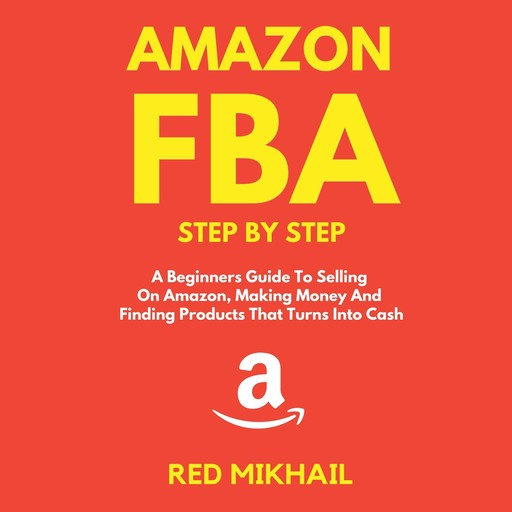 Amazon FBA A Beginners Guide To Selling On Amazon, Making Money And Finding Products That Turns Into Cash, Red Mikhail