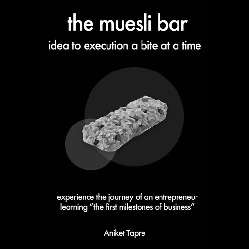 The Muesli Bar: Idea to Execution a Bite at a Time: Experience the Journey of an Entrepreneur Learning the First Milestones of Business, Aniket Tapre