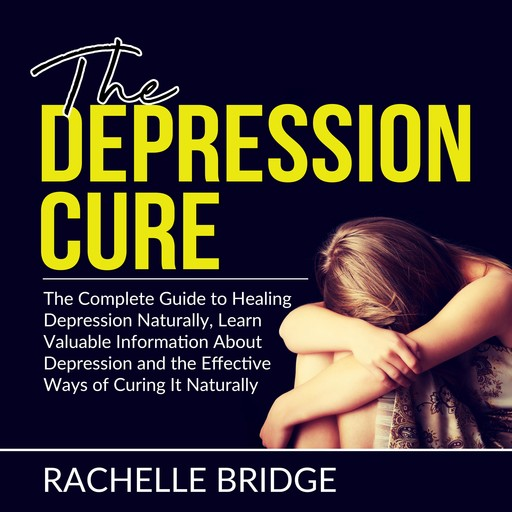 The Depression Cure: The Complete Guide to Healing Depression Naturally, Learn Valuable Information About Depression and the Effective Ways of Curing It Naturally, Rachelle Bridge