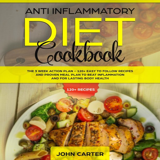 Anti Inflammatory Diet Cookbook: The 3 Week Action Plan – 120+ Easy to Follow Recipes and Proven Meal Plan to Beat Inflammation and for Lasting Body Health, John Carter