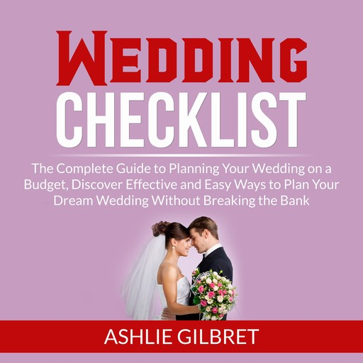 Wedding Checklist: The Complete Guide to Planning Your Wedding on a Budget, Discover Effective and Easy Ways to Plan Your Dream Wedding Without Breaking the Bank, Ashlie Gilbret