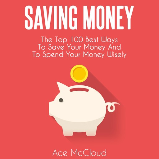 Saving Money: The Top 100 Best Ways To Save Your Money And To Spend Your Money Wisely, Ace McCloud