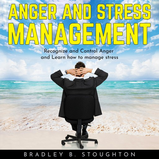 ANGER AND STRESS MANAGEMENT: Recognize and Control Anger and Learn how to manage stress, Bradley B. Stoughton