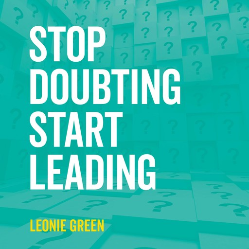 Stop Doubting, Start Leading: Your Own Unique Way, Leonie Green