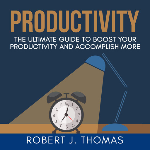 Productivity: The Ultimate Guide to Boost Your Productivity and Accomplish More, Robert J.Thomas