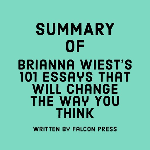 Summary of Brianna Wiest's 101 Essays That Will Change The Way You Think, Falcon Press