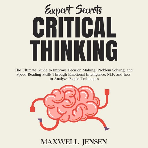Expert Secrets – Critical Thinking: The Ultimate Guide to Improve Decision Making, Problem Solving, and Speed Reading Skills Through Emotional Intelligence, NLP, and how to Analyze People Techniques, Maxwell Jensen