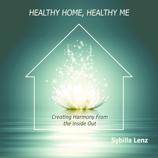 Healthy Home, Healthy Me: Creating Harmony From the Inside Out, Sybilla Lenz