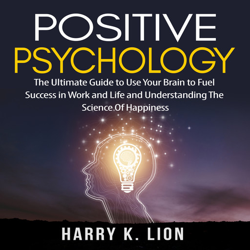 Positive Psychology: The Ultimate Guide to Use Your Brain to Fuel Success in Work and Life and Understanding The Science Of Happiness, Harry K. Lion