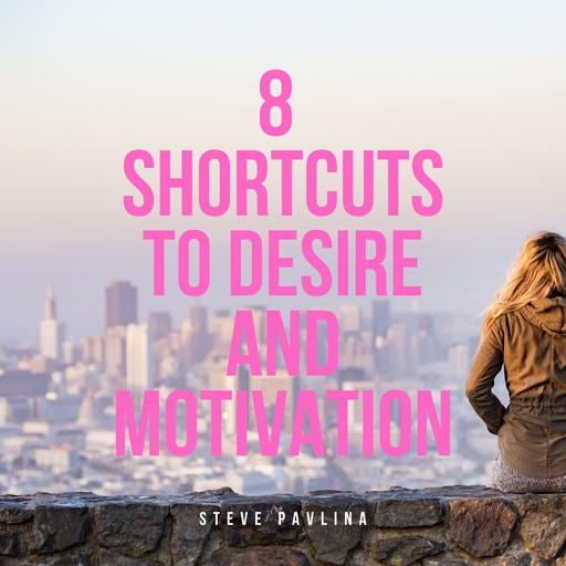 8 Shortcuts to Desire and Motivation, Steve Pavlina