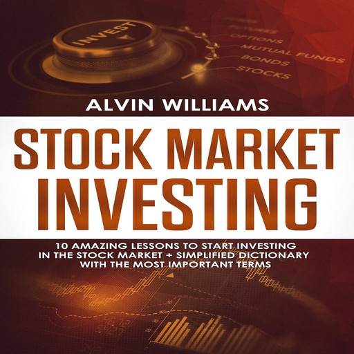 Stock Market Investing: 10 Amazing Lessons to start Investing in the Stock Market + Simplified Dictionary with the Most Important Terms, Alvin Williams