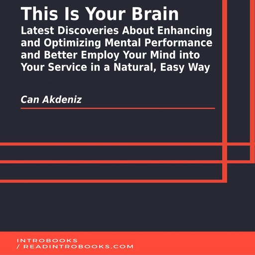This Is Your Brain: Latest Discoveries About Enhancing and Optimizing Mental Performance and Better Employ Your Mind into Your Service in a Natural, Easy Way, Can Akdeniz, Introbooks Team