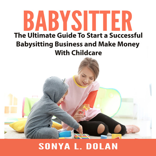Babysitter: The Ultimate Guide To Start a Successful Babysitting Business and Make Money With Childcare, Sonya L. Dolan