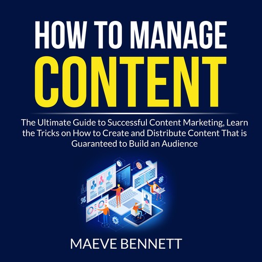 How to Manage Content: The Ultimate Guide to Successful Content Marketing, Learn the Tricks on How to Create and Distribute Content That is Guaranteed to Build an Audience, Maeve Bennett