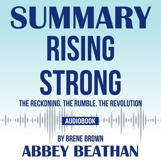 Summary of Rising Strong: The Reckoning. The Rumble. The Revolution by Brene Brown, Abbey Beathan