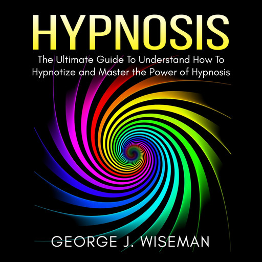 Hypnosis: The Ultimate Guide To Understand How To Hypnotize and Master the Power of Hypnosis, George J. Wiseman