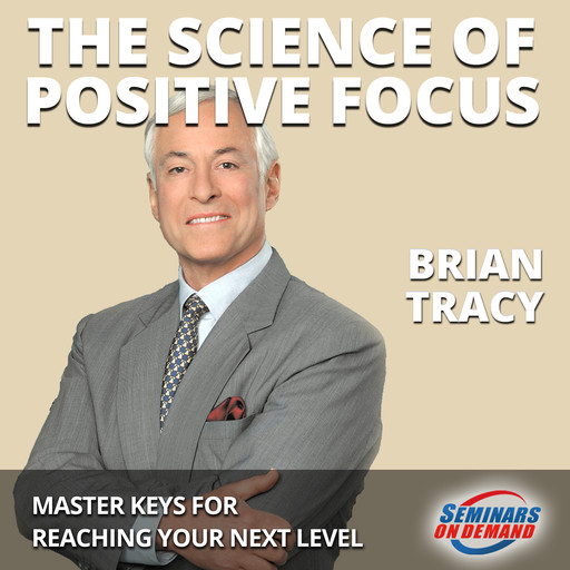 The Science of Positive Focus - Live Seminar: Master Keys for Reaching Your Next Level, Brian Tracy