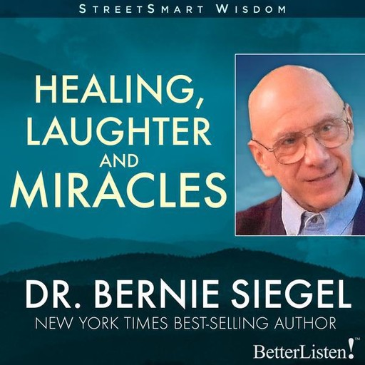 Healing, Laughter and Miracles with Bernie Siegel, Bernie Siegel