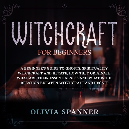 Witchcraft for Beginners: A Beginner's Guide to Ghosts, Spirituality, Witchcraft and Hecate, How They Originate, What Are Their Essentialness and What is the Relation Between Witchcraft and Hecate, Olivia Spanner