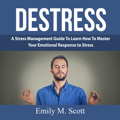 Destress: A Stress Management Guide To Learn How To Master Your Emotional Response to Stress, Emily Scott