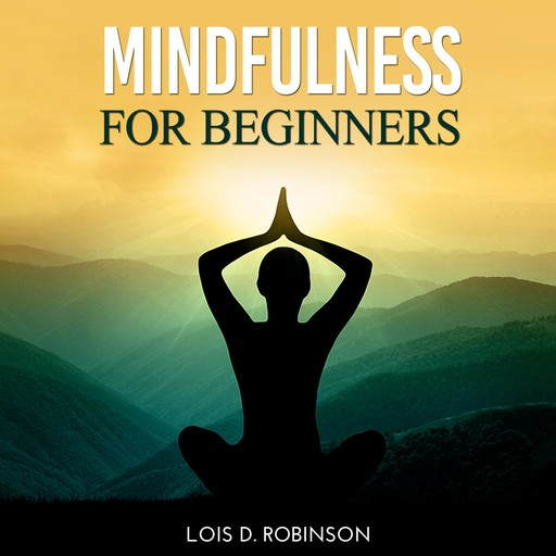 Mindfulness for Beginners, Lois D. Robinson