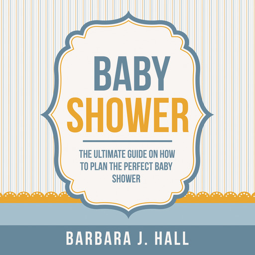 Baby Shower: The Ultimate Guide on How to Plan the Perfect Baby Shower, Barbara Hall